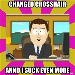 annd its gone - changed crosshair annd i suck even more