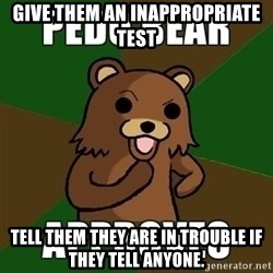 Pedobear Sees Potential - Give them an inappropriate test Tell them they are in trouble if they tell anyone.