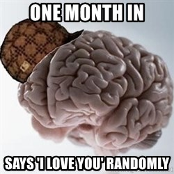 Scumbag Brain - One month in Says 'i love you' randomly
