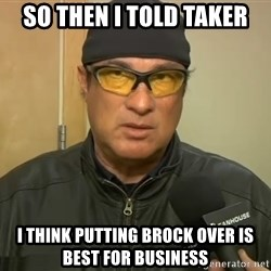 Steven Seagal Mma - So then i told taker i think putting brock over is best for business