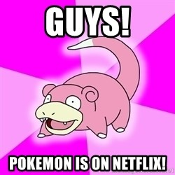 Slowpoke - Guys! Pokemon is on Netflix!