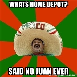 Successful Mexican - whats home depot? said no juan ever