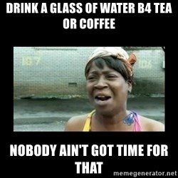 Nobody ain´t got time for that - Drink a glass of water b4 tea or coffee Nobody ain't got time for that