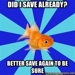 Absentminded Goldfish - Did i save already? better save again to be sure