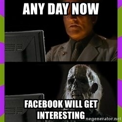 ill just wait here - Any day now Facebook will get interesting