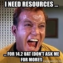 Screaming Captain Kirk - I need Resources ... ... FOR 14.2 UAT (don't ask me for more!)