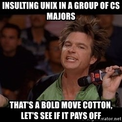 Bold Move Cotton - insulting unix in a group of cs majors that's a bold move cotton, let's see if it pays off