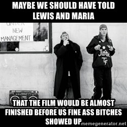 Jay and Silent Bob - Maybe we should have told lewis and maria that the film would be almost finished before us fine ass bitches showed up