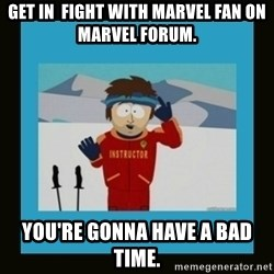 South Park Ski Instructor - get in  fight with marvel fan on marvel forum. you're gonna have a bad time.