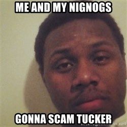 Nick2Known - Me and my Nignogs GONNA scam tucker