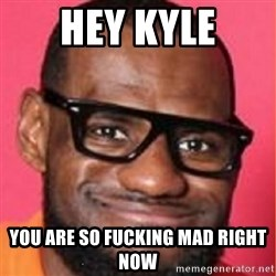 LelBron James - Hey Kyle You are so fucking mad right now