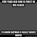 Achievement Unlocked - five year old son is first in his class to know batman is really bruce wayne