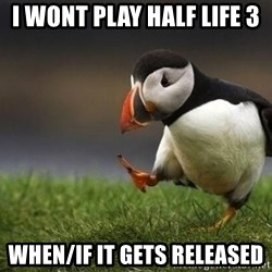 Unpopular puffin - I wont play half life 3 when/if it gets released