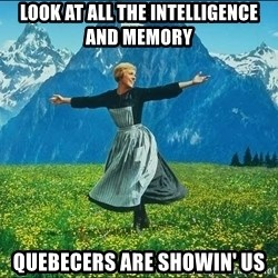 Look at all the things - look at all the intelligence and memory quebecers are showin' us