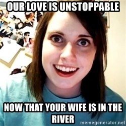 Overly Obsessed Girlfriend - Our love is unstoppable Now that your wife is in the river