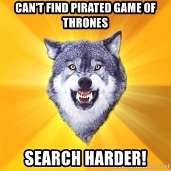 Courage Wolf - can't find pirated game of thrones search harder!