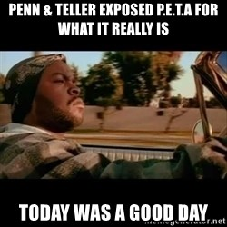 Ice Cube- Today was a Good day - penn & teller exposed p.e.t.a for what it really is today was a good day