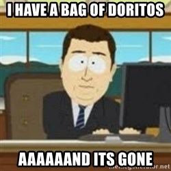 and now its gone - i have a bag of doritos  aaaaaand its gone