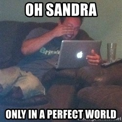 Meme Dad - OH SANDRA only in a perfect world