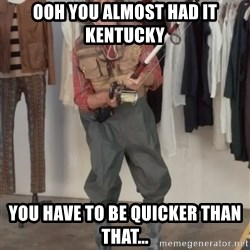 Caught you a dollar - Ooh you almost had it Kentucky you have to be quicker than that...