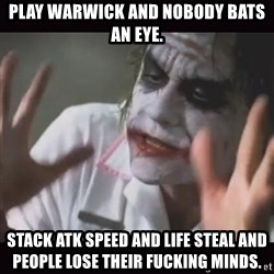 Loses Their Minds - Play warwick and nobody bats an eye. Stack atk speed and life steal and people LOSE THEIR FUCKING MINDS.