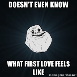 Forever Alone - Doesn't even know What first love feels like