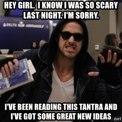 Manarchist Ryan Gosling - Hey girl.  I know I was so scary last night. I'm sorry.  I've been reading this tantra and I've got some great new ideas