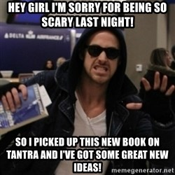 Manarchist Ryan Gosling - Hey girl I'm sorry for being so scary last night! So I picked up this new book on Tantra and I've got some great new ideas!