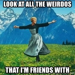 Look at all the things - Look at all the weirdos that I'm friends with