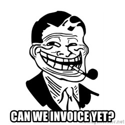 Troll Dad -  can we invoice yet?