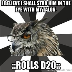 ITCS Owl - I believe I shall stab him in the eye with my talon. ::rolls d20::