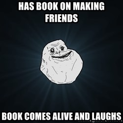 Forever Alone - has book on making friends book comes alive and laughs