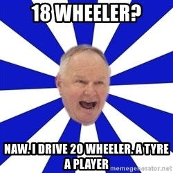 Crafty Randy - 18 Wheeler? Naw. I drive 20 wheeler. A tyre a player