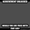 Achievement Unlocked - Achievement unlocked Would you like Fries with that sir?