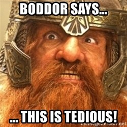 Gimli - BODDOR says... ... THIS IS TEDIOUS!
