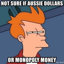 Futurama Fry - not sure if aussie dollars or monopoly money