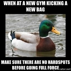 advice mallard - when at a new gym kicking a new bag make sure there are no hardspots before going full force