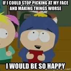 I would be so happy Craig - if i could stop picking at my face and making things worse i would be so happy