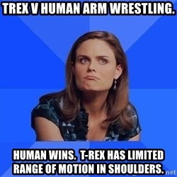 Socially Awkward Brennan - TREX V Human arm wrestling. Human Wins.  T-rex has limited range of motion in shoulders.