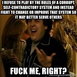 Fuck me right - I refuse to play by the rules of a corrupt, self-contradictory system and instead fight to change or improve that system so it may better serve others fuck me, Right?