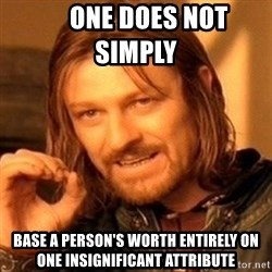 One Does Not Simply -      one does not simply     base a person's worth entirely on one insignificant attribute