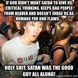 -Sudden Clarity Clarence - If God didn't want Satan to give us critical thinking, keeps bad people from heaven and doesn't judge us as humans for our flaws.... hOLY SHIT, SATAN WAS THE GOOD GUY ALL ALONG!