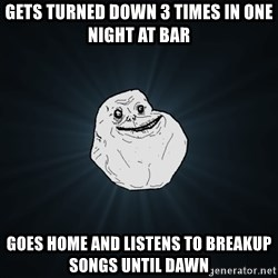 Forever Alone - gets turned down 3 times in one night at bar goes home and listens to breakup songs until dawn