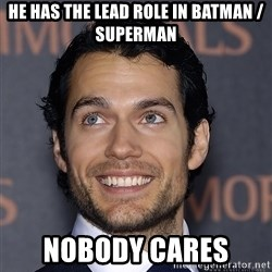 Henry Cavill - he has the lead role in batman / superman nobody cares