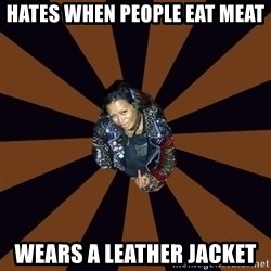 Hypocritcal Crust Punk  - Hates when people eat meat wears a leather jacket