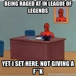 Spiderman Desk - being raged at in league of legends yet i set here, not giving a f**K