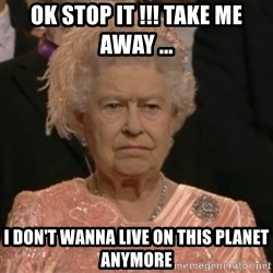 Unhappy Queen - OK STOP IT !!! TAKE ME AWAY ... I don't wanna live ON this planet anymore