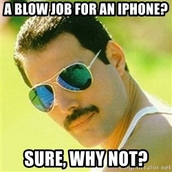 typical Queen Fan - a blow job for an iphone? sure, why not?