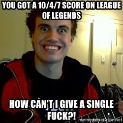 I DONT GIVE A FUCK /sexwithoutpermission - You got a 10/4/7 score on league of legends how can't i give a single fuck?!