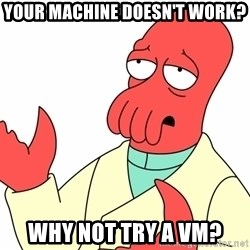 Why not zoidberg? - your machine doesn't work? why not try a vm?